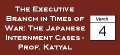 The Executive Branch in Times of War: The Japanese Internment Cases-Prof. Katyal