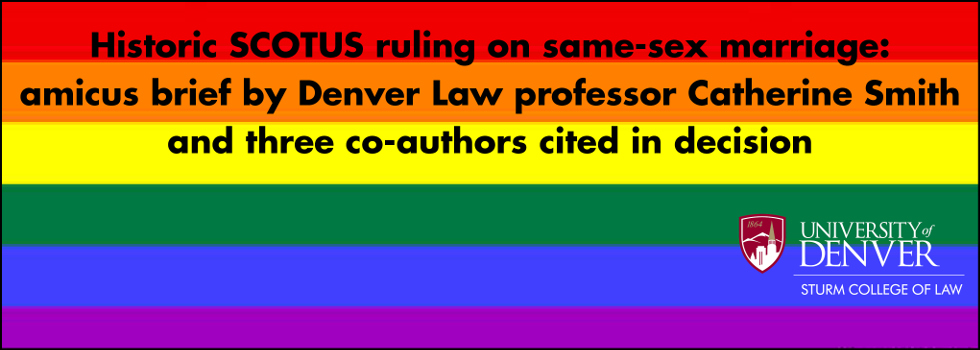 Historic SCOTUS ruling on same-sex marriage: amicus brief by Denver Law professor Catherine Smith and three co-authors cited in decision